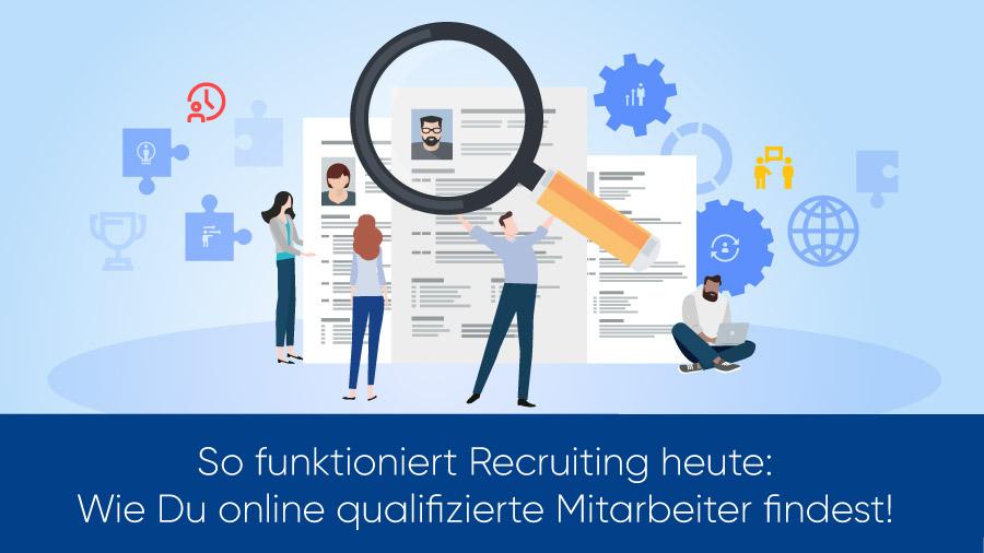 So funktioniert Recruiting heute: Wie Du online qualifizierte Mitarbeiter findest!